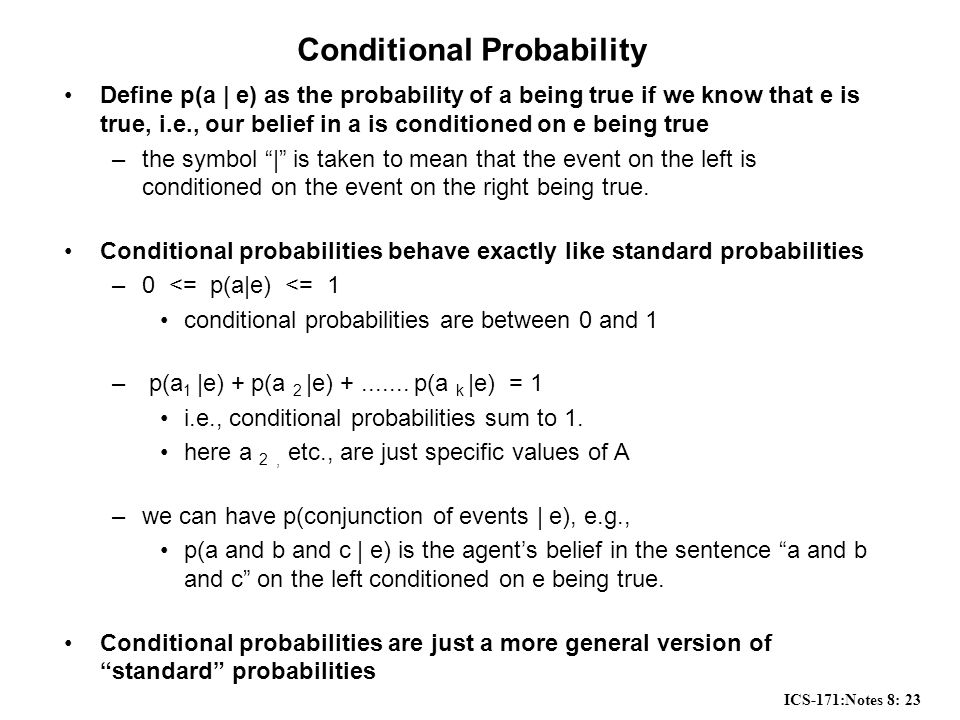 ICS-171:Notes 8: 23 Conditional Probability Define p(a | e) as the probability of a being true if we know that e is true, i.e., our belief in a is conditioned on e being true –the symbol | is taken to mean that the event on the left is conditioned on the event on the right being true.
