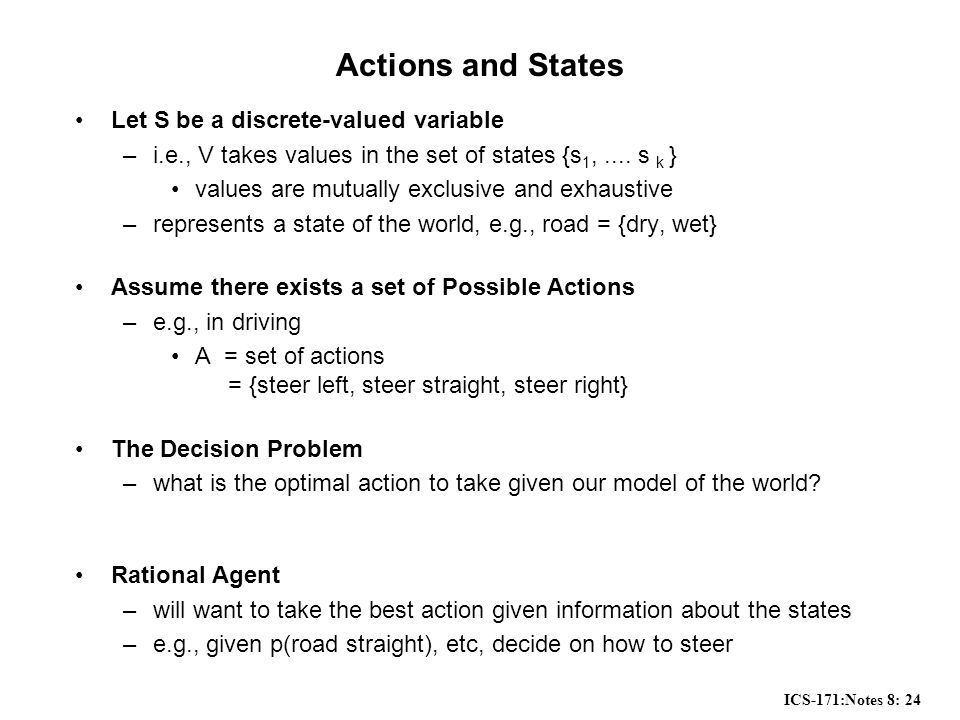 ICS-171:Notes 8: 24 Actions and States Let S be a discrete-valued variable –i.e., V takes values in the set of states {s 1,....