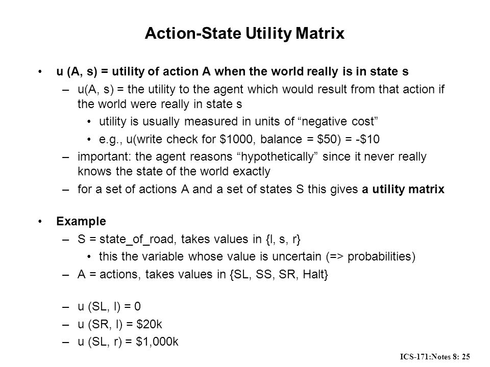 ICS-171:Notes 8: 25 Action-State Utility Matrix u (A, s) = utility of action A when the world really is in state s –u(A, s) = the utility to the agent which would result from that action if the world were really in state s utility is usually measured in units of negative cost e.g., u(write check for $1000, balance = $50) = -$10 –important: the agent reasons hypothetically since it never really knows the state of the world exactly –for a set of actions A and a set of states S this gives a utility matrix Example –S = state_of_road, takes values in {l, s, r} this the variable whose value is uncertain (=> probabilities) –A = actions, takes values in {SL, SS, SR, Halt} –u (SL, l) = 0 –u (SR, l) = $20k –u (SL, r) = $1,000k