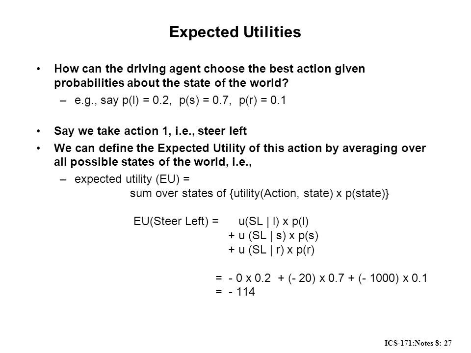 ICS-171:Notes 8: 27 Expected Utilities How can the driving agent choose the best action given probabilities about the state of the world.