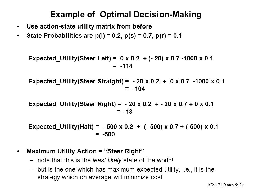 ICS-171:Notes 8: 29 Example of Optimal Decision-Making Use action-state utility matrix from before State Probabilities are p(l) = 0.2, p(s) = 0.7, p(r) = 0.1 Expected_Utility(Steer Left) = 0 x 0.2 + (- 20) x 0.7 -1000 x 0.1 = -114 Expected_Utility(Steer Straight) = - 20 x 0.2 + 0 x 0.7 -1000 x 0.1 = -104 Expected_Utility(Steer Right) = - 20 x 0.2 + - 20 x 0.7 + 0 x 0.1 = -18 Expected_Utility(Halt) = - 500 x 0.2 + (- 500) x 0.7 + (-500) x 0.1 = -500 Maximum Utility Action = Steer Right –note that this is the least likely state of the world.