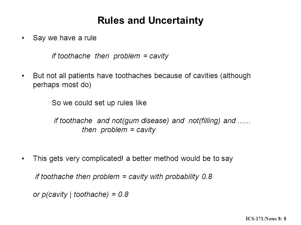 ICS-171:Notes 8: 8 Rules and Uncertainty Say we have a rule if toothache then problem = cavity But not all patients have toothaches because of cavities (although perhaps most do) So we could set up rules like if toothache and not(gum disease) and not(filling) and......