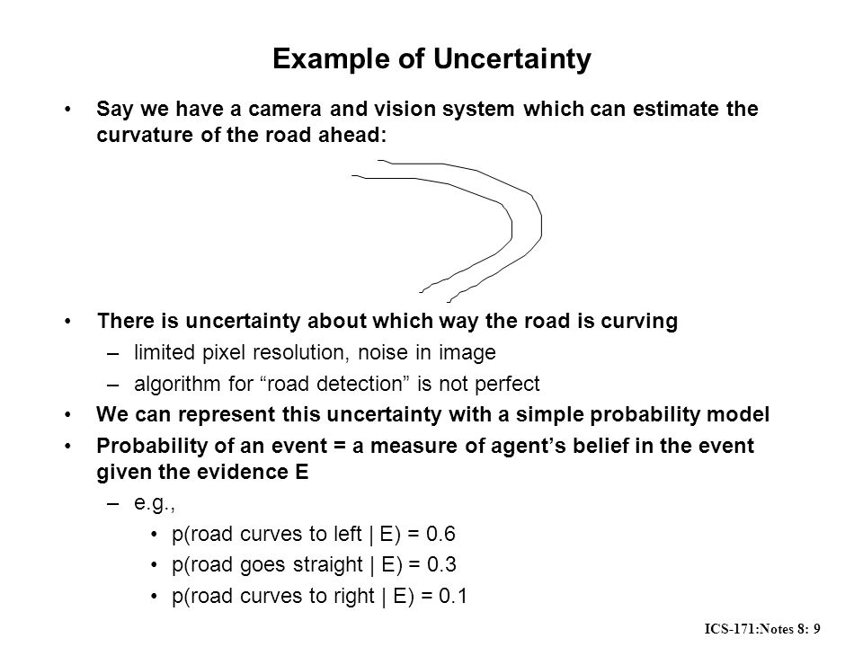 ICS-171:Notes 8: 9 Example of Uncertainty Say we have a camera and vision system which can estimate the curvature of the road ahead: There is uncertainty about which way the road is curving –limited pixel resolution, noise in image –algorithm for road detection is not perfect We can represent this uncertainty with a simple probability model Probability of an event = a measure of agent's belief in the event given the evidence E –e.g., p(road curves to left | E) = 0.6 p(road goes straight | E) = 0.3 p(road curves to right | E) = 0.1
