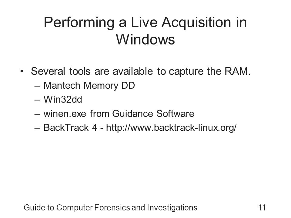 Guide to Computer Forensics and Investigations11 Performing a Live Acquisition in Windows Several tools are available to capture the RAM. –Mantech Mem