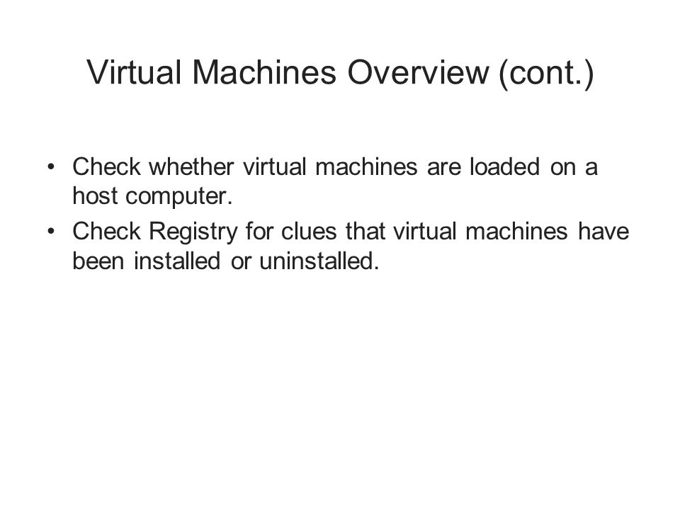 Virtual Machines Overview (cont.) Check whether virtual machines are loaded on a host computer. Check Registry for clues that virtual machines have be