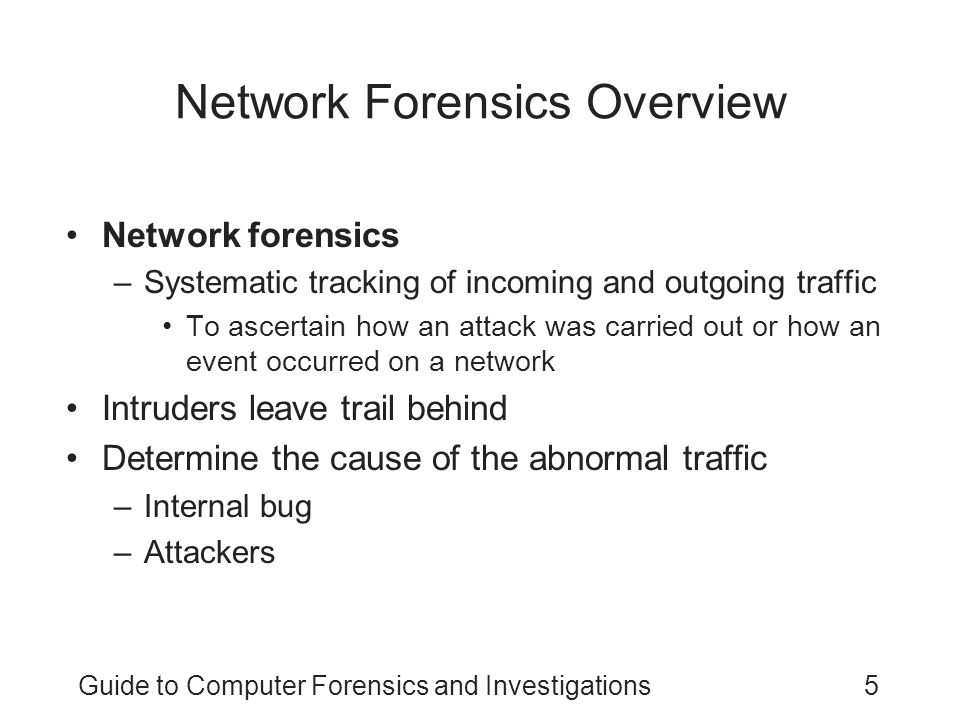Guide to Computer Forensics and Investigations5 Network Forensics Overview Network forensics –Systematic tracking of incoming and outgoing traffic To