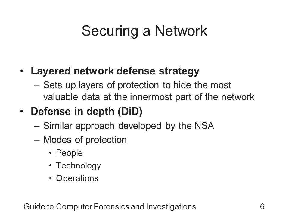 Guide to Computer Forensics and Investigations6 Securing a Network Layered network defense strategy –Sets up layers of protection to hide the most val