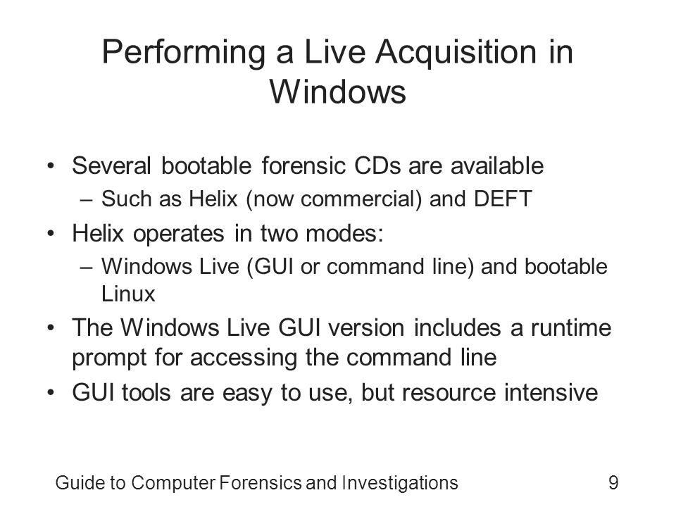 Guide to Computer Forensics and Investigations9 Performing a Live Acquisition in Windows Several bootable forensic CDs are available –Such as Helix (n