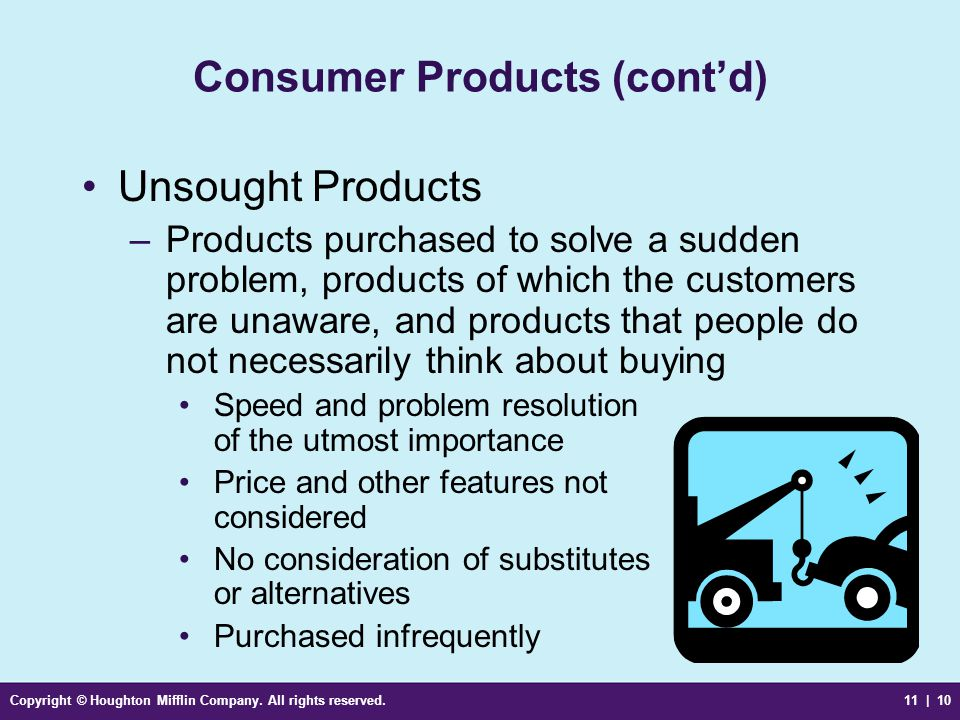 Copyright © Houghton Mifflin Company. All rights reserved.11 | 10 Consumer Products (cont'd) Unsought Products –Products purchased to solve a sudden p