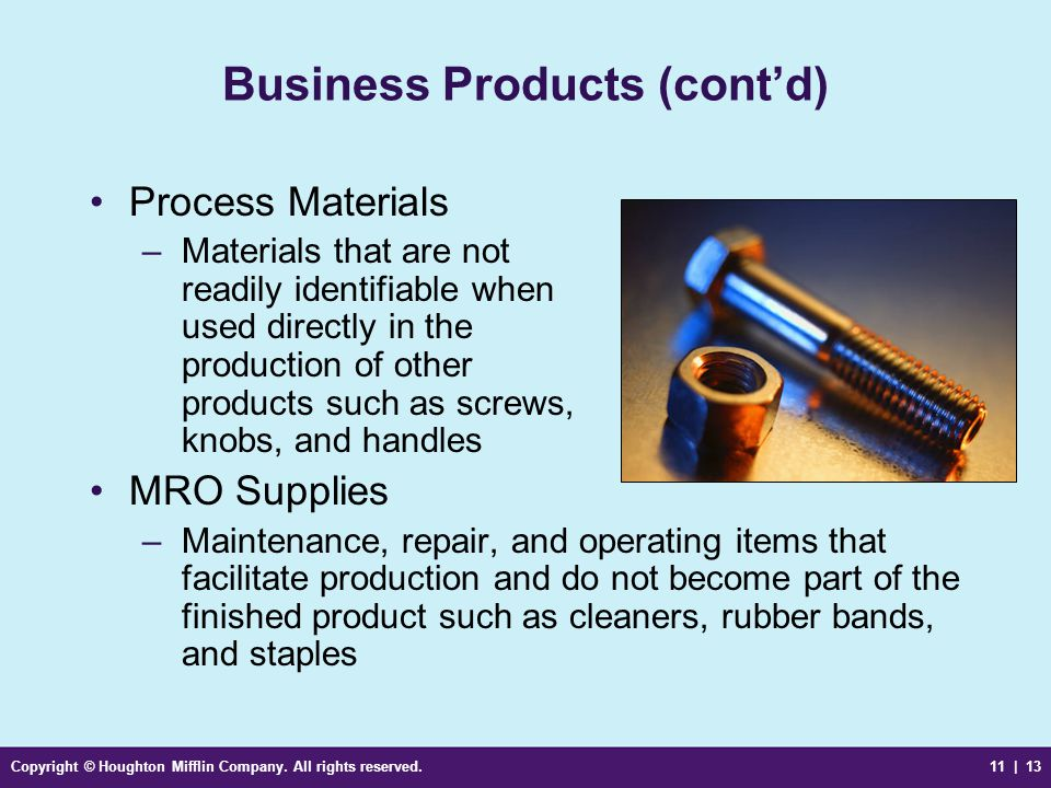 Copyright © Houghton Mifflin Company. All rights reserved.11 | 13 Business Products (cont'd) Process Materials –Materials that are not readily identif