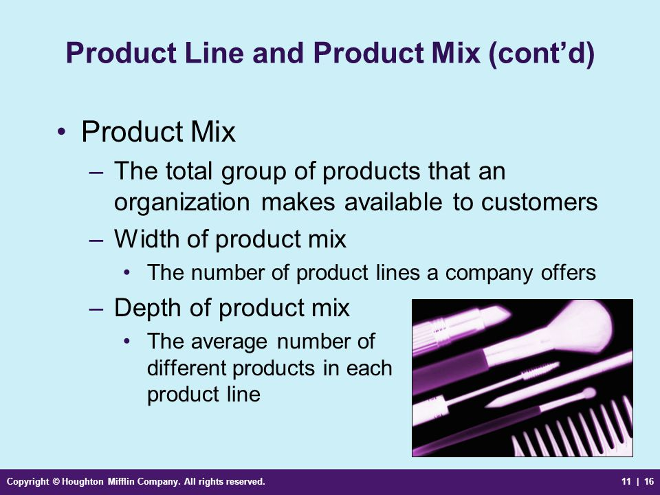 Copyright © Houghton Mifflin Company. All rights reserved.11 | 16 Product Line and Product Mix (cont'd) Product Mix –The total group of products that