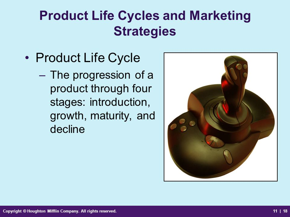 Copyright © Houghton Mifflin Company. All rights reserved.11 | 18 Product Life Cycles and Marketing Strategies Product Life Cycle –The progression of