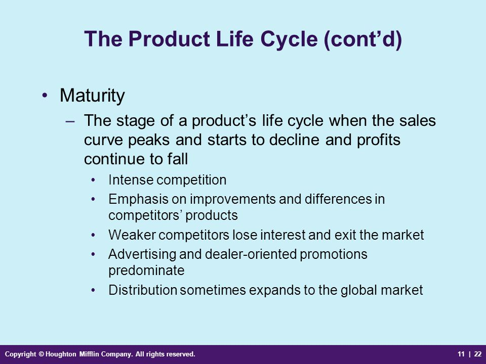 Copyright © Houghton Mifflin Company. All rights reserved.11 | 22 The Product Life Cycle (cont'd) Maturity –The stage of a product's life cycle when t