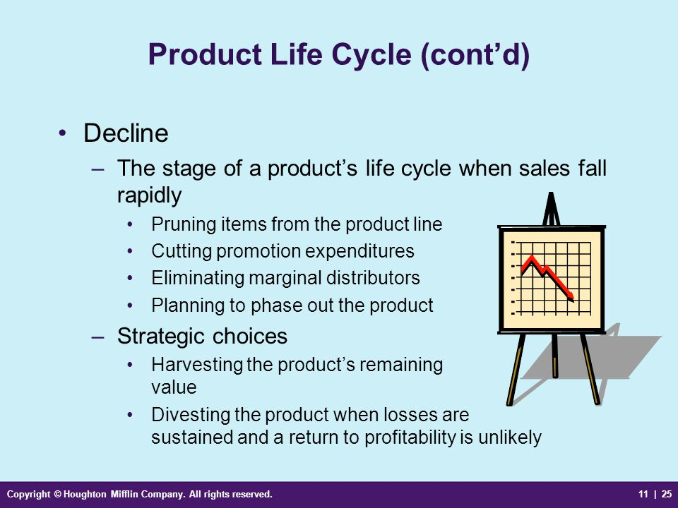 Copyright © Houghton Mifflin Company. All rights reserved.11 | 25 Product Life Cycle (cont'd) Decline –The stage of a product's life cycle when sales