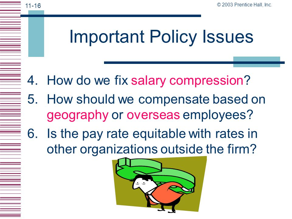 © 2003 Prentice Hall, Inc. 11-15 Important Policy Issues In writing the pay plan, ask the following: 1.Will we be a pay leader or a follower? 2.Will w