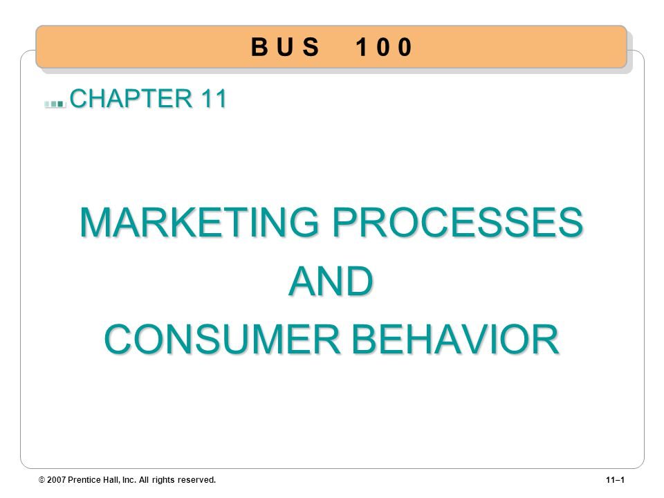 CHAPTER 11 MARKETING PROCESSES AND CONSUMER BEHAVIOR © 2007 Prentice Hall, Inc. All rights reserved.11–1 B U S 1 0 0