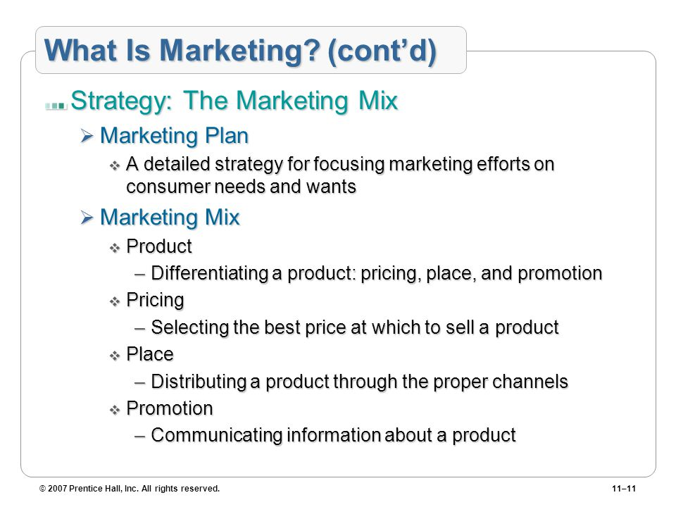 © 2007 Prentice Hall, Inc. All rights reserved.11–11 What Is Marketing? (cont'd) Strategy: The Marketing Mix  Marketing Plan  A detailed strategy fo