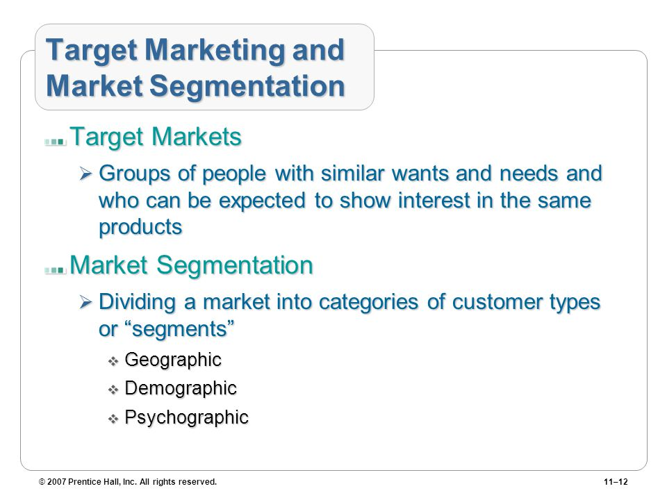 © 2007 Prentice Hall, Inc. All rights reserved.11–12 Target Marketing and Market Segmentation Target Markets  Groups of people with similar wants and