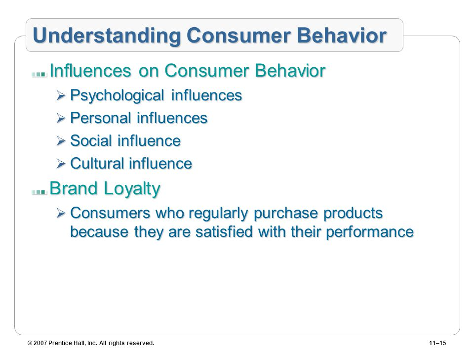 © 2007 Prentice Hall, Inc. All rights reserved.11–15 Understanding Consumer Behavior Influences on Consumer Behavior  Psychological influences  Pers