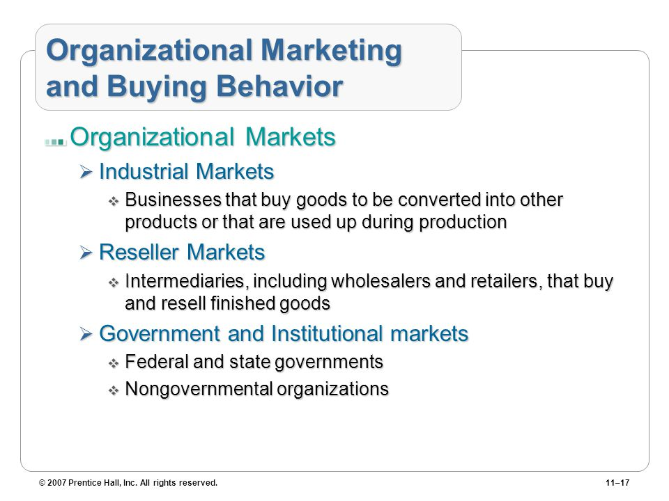 © 2007 Prentice Hall, Inc. All rights reserved.11–17 Organizational Marketing and Buying Behavior Organizational Markets  Industrial Markets  Busine