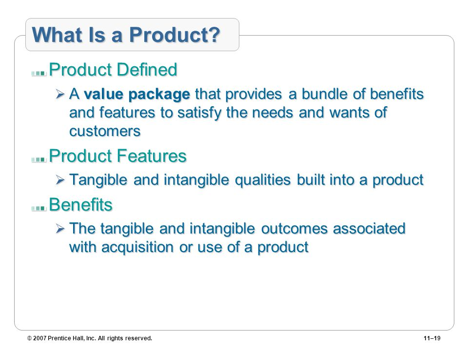 © 2007 Prentice Hall, Inc. All rights reserved.11–19 What Is a Product? Product Defined  A value package that provides a bundle of benefits and featu