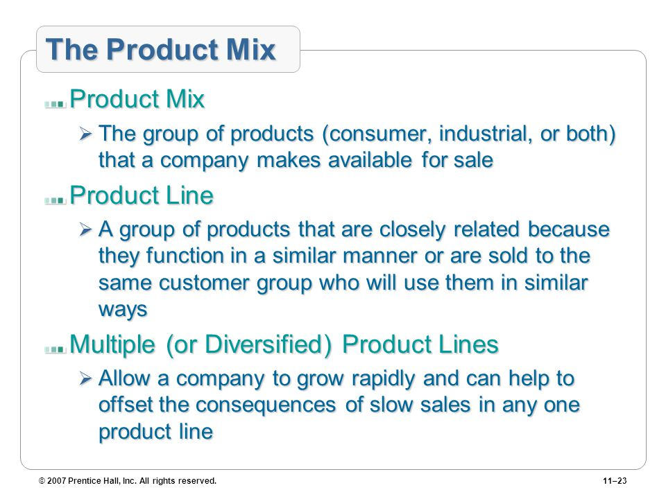 © 2007 Prentice Hall, Inc. All rights reserved.11–23 The Product Mix Product Mix  The group of products (consumer, industrial, or both) that a compan