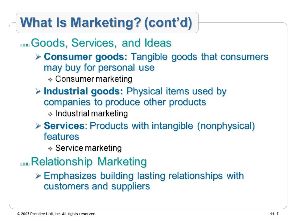 © 2007 Prentice Hall, Inc. All rights reserved.11–7 What Is Marketing? (cont'd) Goods, Services, and Ideas  Consumer goods: Tangible goods that consu