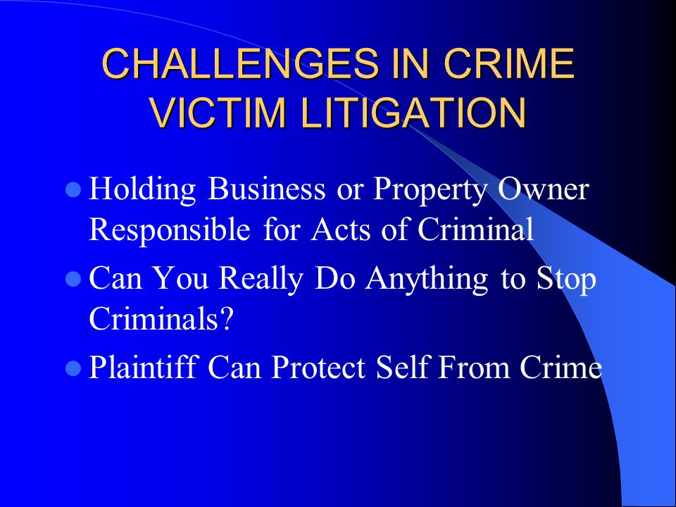 CHALLENGES IN CRIME VICTIM LITIGATION Holding Business or Property Owner Responsible for Acts of Criminal Can You Really Do Anything to Stop Criminals.