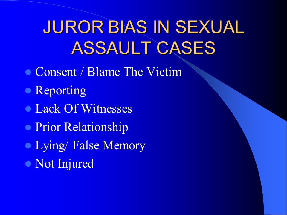 JUROR BIAS IN SEXUAL ASSAULT CASES Consent / Blame The Victim Reporting Lack Of Witnesses Prior Relationship Lying/ False Memory Not Injured