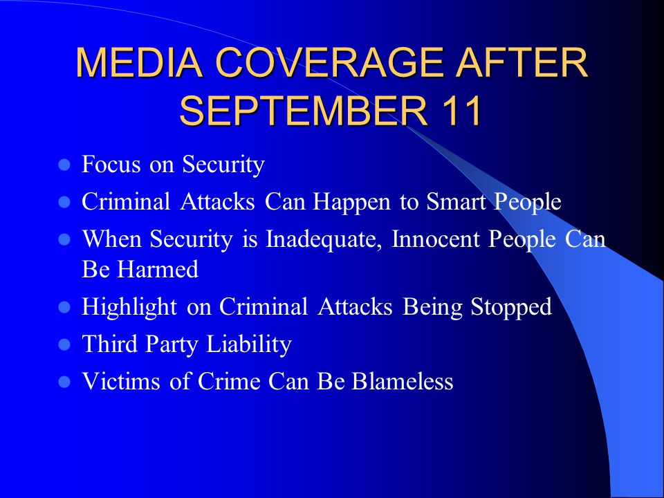 MEDIA COVERAGE AFTER SEPTEMBER 11 Focus on Security Criminal Attacks Can Happen to Smart People When Security is Inadequate, Innocent People Can Be Harmed Highlight on Criminal Attacks Being Stopped Third Party Liability Victims of Crime Can Be Blameless