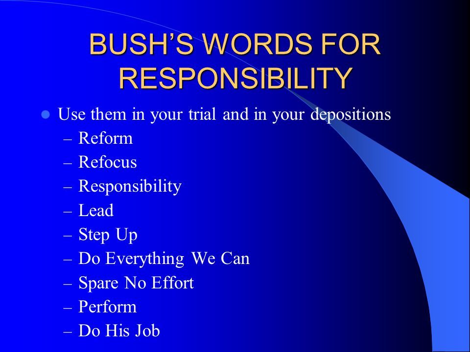 BUSH'S WORDS FOR RESPONSIBILITY Use them in your trial and in your depositions – Reform – Refocus – Responsibility – Lead – Step Up – Do Everything We Can – Spare No Effort – Perform – Do His Job