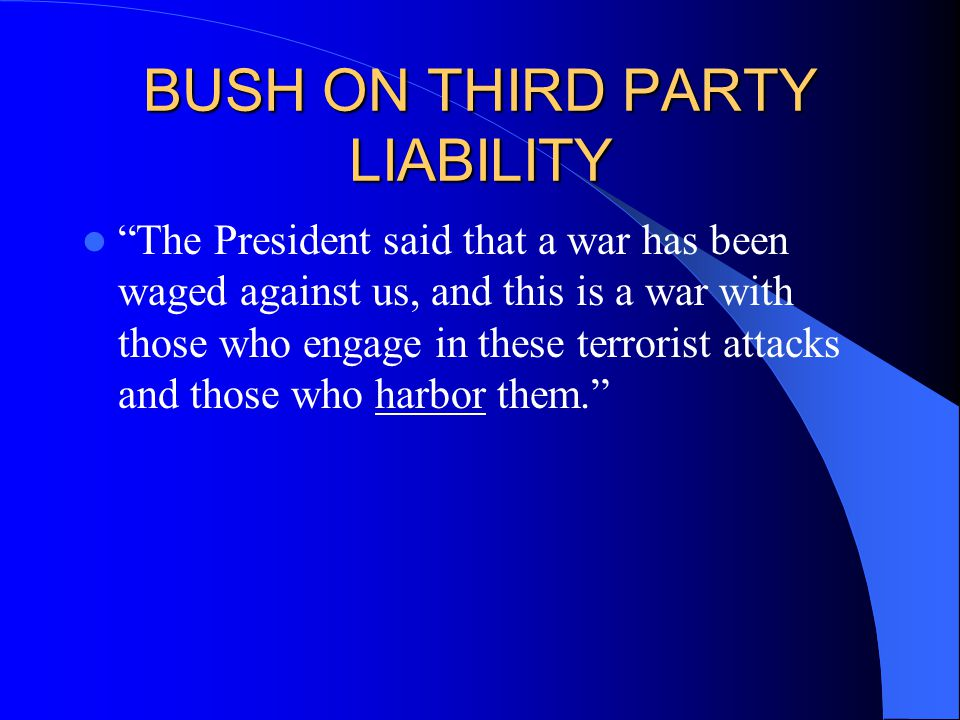 BUSH ON THIRD PARTY LIABILITY The President said that a war has been waged against us, and this is a war with those who engage in these terrorist attacks and those who harbor them.