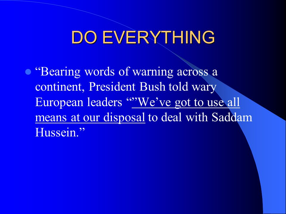 DO EVERYTHING Bearing words of warning across a continent, President Bush told wary European leaders We've got to use all means at our disposal to deal with Saddam Hussein.