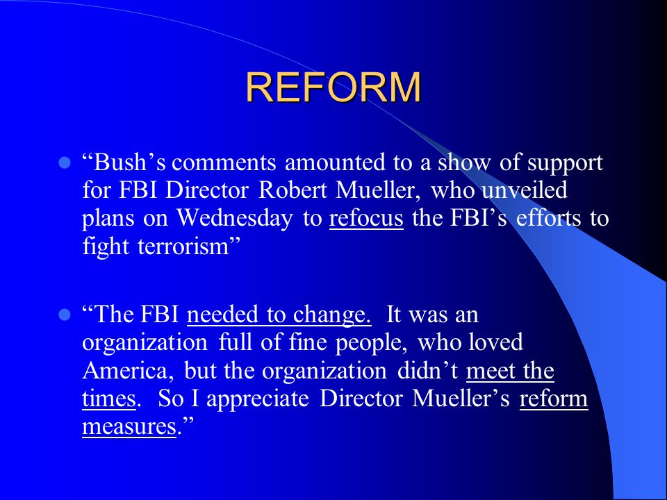 REFORM Bush's comments amounted to a show of support for FBI Director Robert Mueller, who unveiled plans on Wednesday to refocus the FBI's efforts to fight terrorism The FBI needed to change.