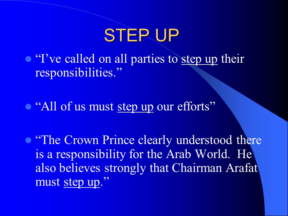 STEP UP I've called on all parties to step up their responsibilities. All of us must step up our efforts The Crown Prince clearly understood there is a responsibility for the Arab World.