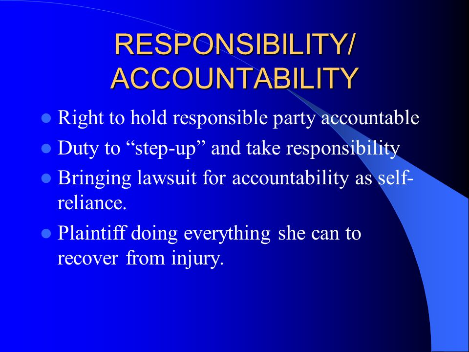 RESPONSIBILITY/ ACCOUNTABILITY Right to hold responsible party accountable Duty to step-up and take responsibility Bringing lawsuit for accountability as self- reliance.