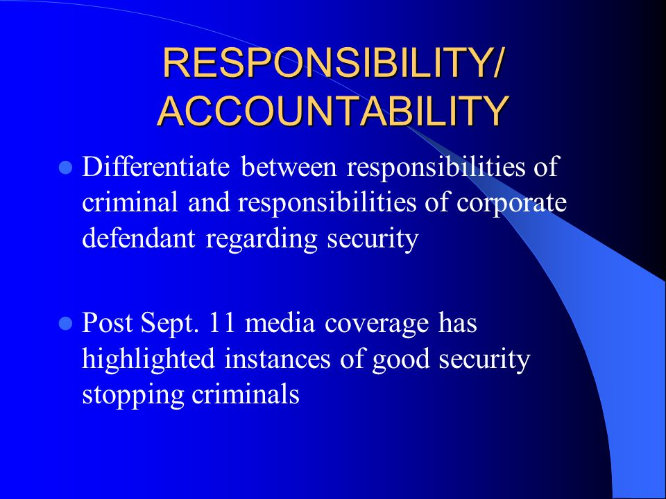 RESPONSIBILITY/ ACCOUNTABILITY Differentiate between responsibilities of criminal and responsibilities of corporate defendant regarding security Post Sept.