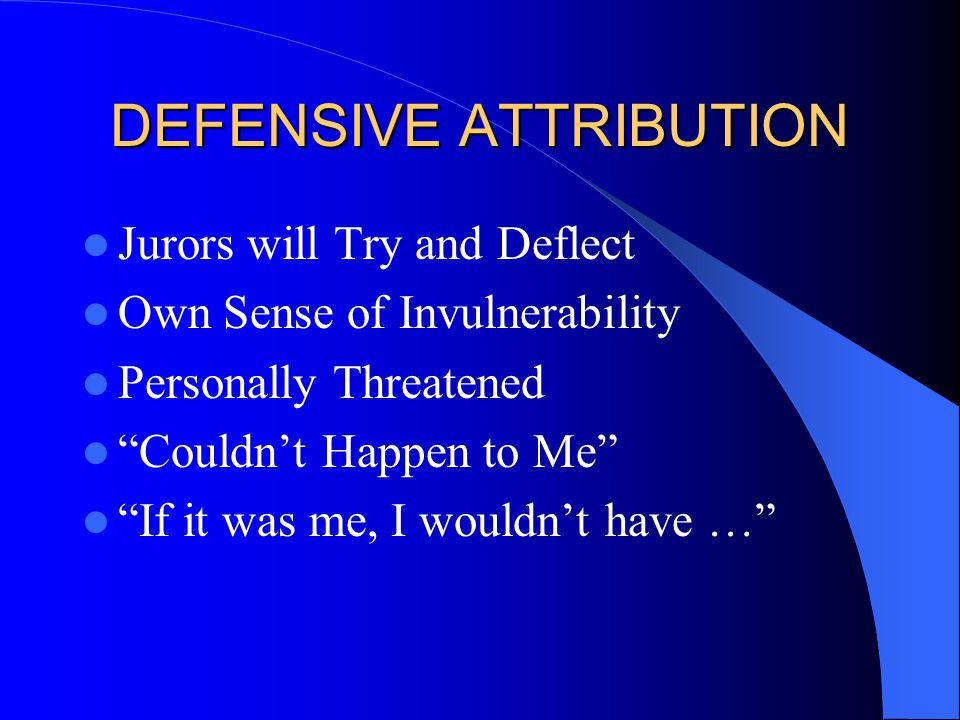 DEFENSIVE ATTRIBUTION Jurors will Try and Deflect Own Sense of Invulnerability Personally Threatened Couldn't Happen to Me If it was me, I wouldn't have …