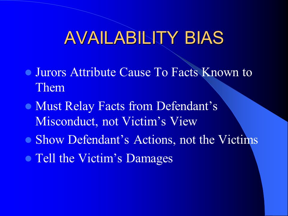 AVAILABILITY BIAS Jurors Attribute Cause To Facts Known to Them Must Relay Facts from Defendant's Misconduct, not Victim's View Show Defendant's Actions, not the Victims Tell the Victim's Damages