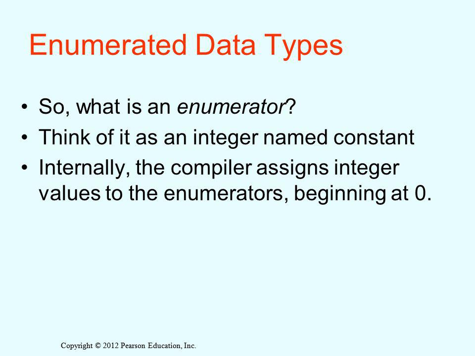 Copyright © 2012 Pearson Education, Inc. Enumerated Data Types So, what is an enumerator.