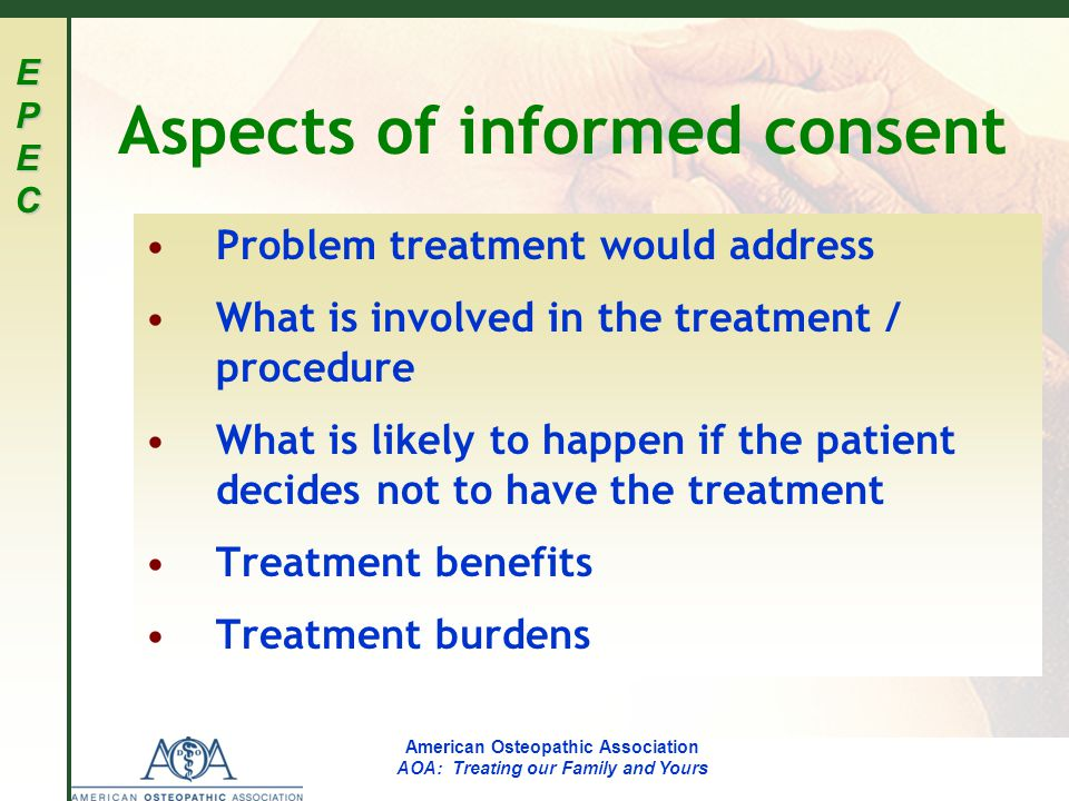 EPECEPECEPECEPEC American Osteopathic Association AOA: Treating our Family and Yours Aspects of informed consent Problem treatment would address What