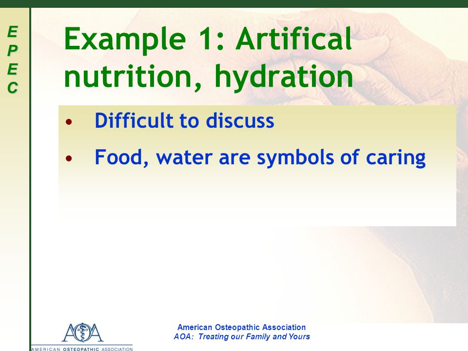 EPECEPECEPECEPEC American Osteopathic Association AOA: Treating our Family and Yours Example 1: Artifical nutrition, hydration Difficult to discuss Food, water are symbols of caring