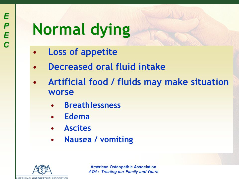 EPECEPECEPECEPEC American Osteopathic Association AOA: Treating our Family and Yours Normal dying Loss of appetite Decreased oral fluid intake Artific