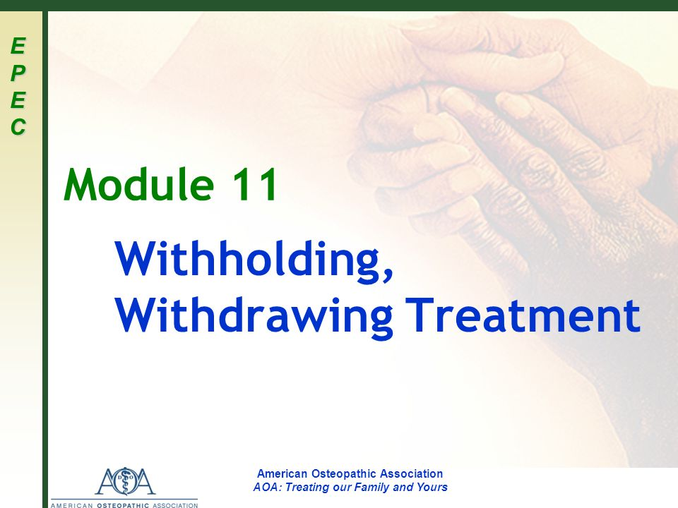 EPECEPECEPECEPEC American Osteopathic Association AOA: Treating our Family and Yours Module 11 Withholding, Withdrawing Treatment