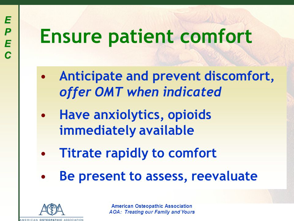 EPECEPECEPECEPEC American Osteopathic Association AOA: Treating our Family and Yours Ensure patient comfort Anticipate and prevent discomfort, offer OMT when indicated Have anxiolytics, opioids immediately available Titrate rapidly to comfort Be present to assess, reevaluate