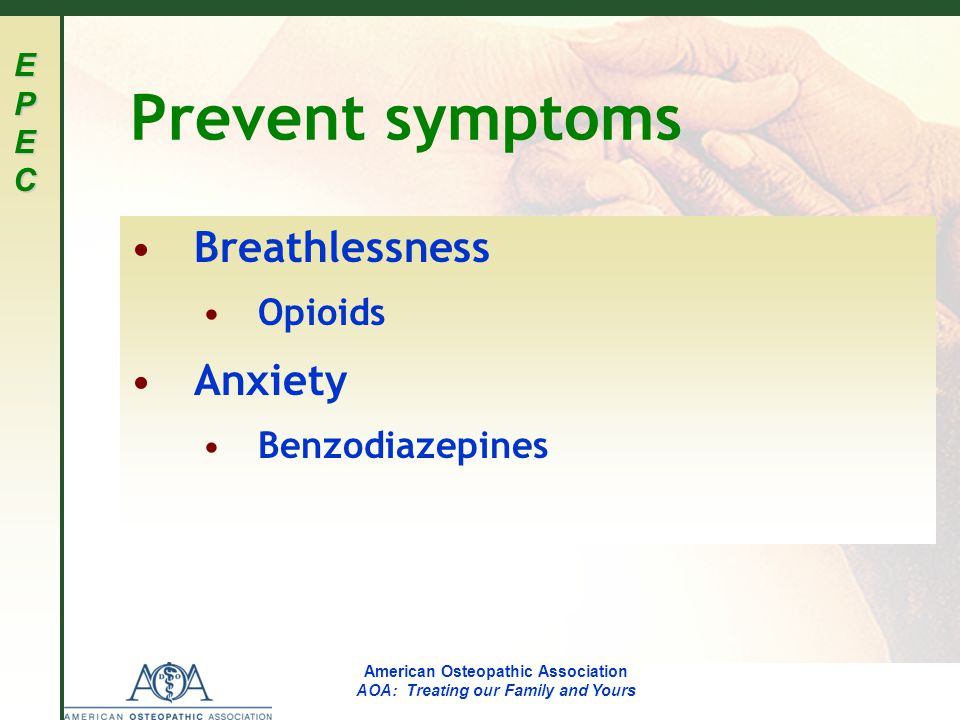 EPECEPECEPECEPEC American Osteopathic Association AOA: Treating our Family and Yours Prevent symptoms Breathlessness Opioids Anxiety Benzodiazepines