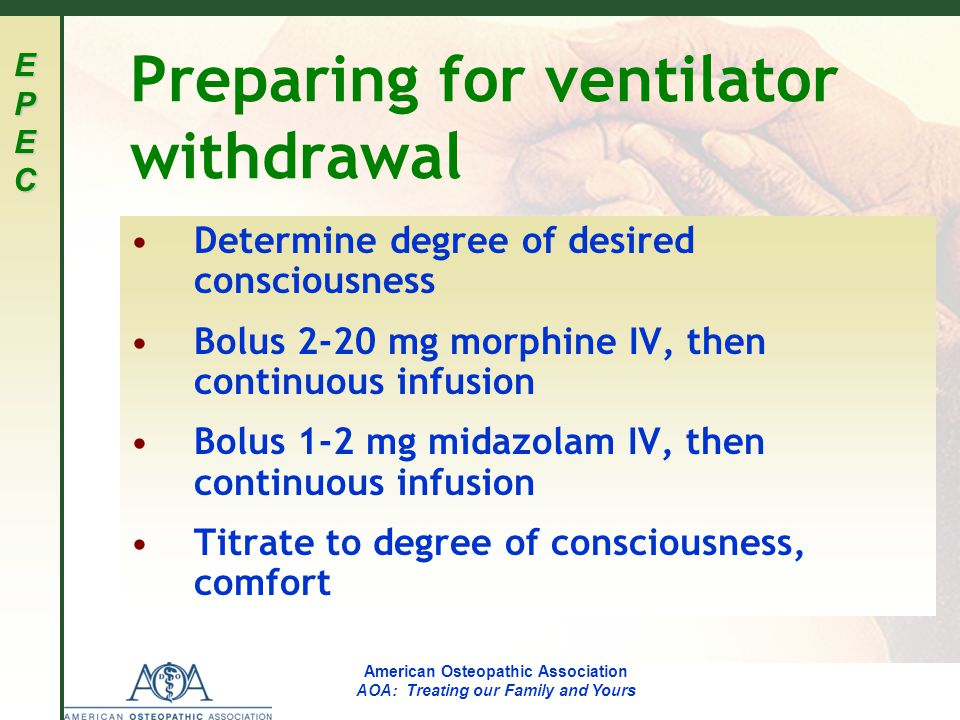 EPECEPECEPECEPEC American Osteopathic Association AOA: Treating our Family and Yours Preparing for ventilator withdrawal Determine degree of desired consciousness Bolus 2-20 mg morphine IV, then continuous infusion Bolus 1-2 mg midazolam IV, then continuous infusion Titrate to degree of consciousness, comfort