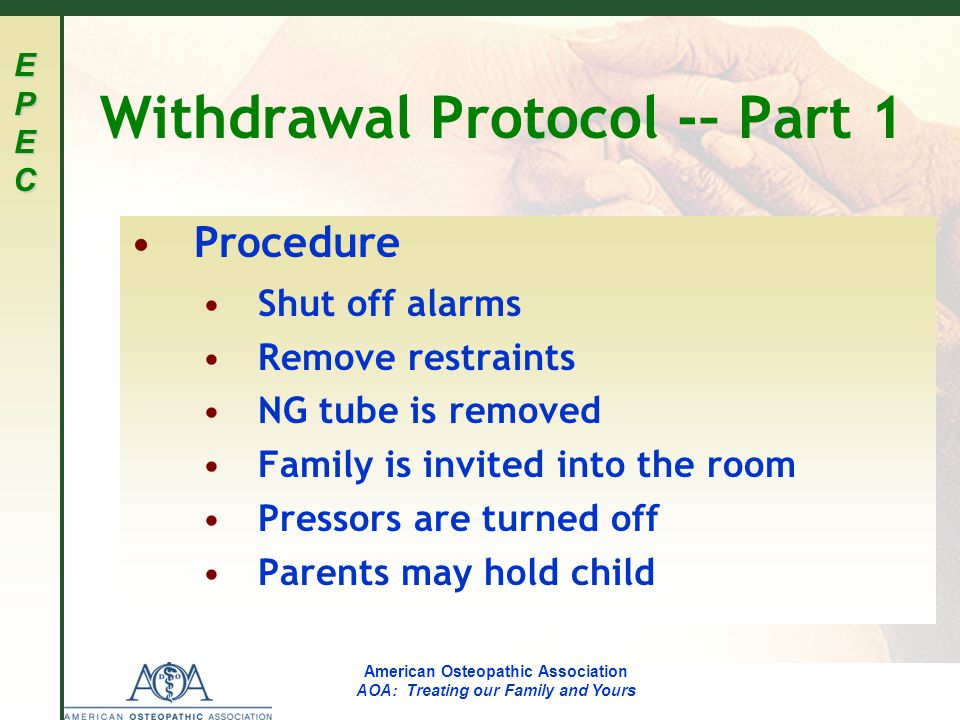 EPECEPECEPECEPEC American Osteopathic Association AOA: Treating our Family and Yours Withdrawal Protocol -– Part 1 Procedure Shut off alarms Remove restraints NG tube is removed Family is invited into the room Pressors are turned off Parents may hold child