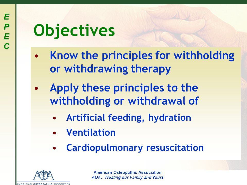 EPECEPECEPECEPEC American Osteopathic Association AOA: Treating our Family and Yours Objectives Know the principles for withholding or withdrawing therapy Apply these principles to the withholding or withdrawal of Artificial feeding, hydration Ventilation Cardiopulmonary resuscitation