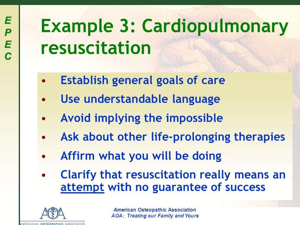 EPECEPECEPECEPEC American Osteopathic Association AOA: Treating our Family and Yours Example 3: Cardiopulmonary resuscitation Establish general goals of care Use understandable language Avoid implying the impossible Ask about other life-prolonging therapies Affirm what you will be doing Clarify that resuscitation really means an attempt with no guarantee of success